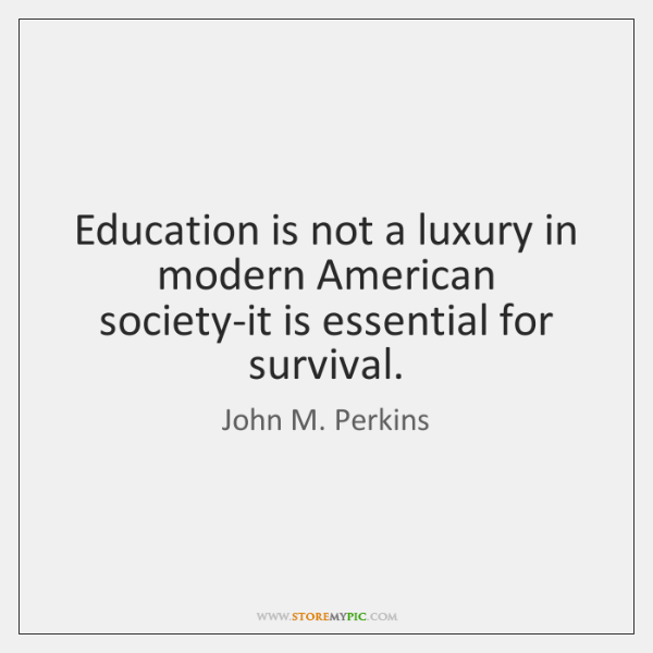 Education is not a luxury in modern American society-it is essential for ...