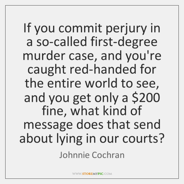 If you commit perjury in a so-called first-degree murder case, and you're ...