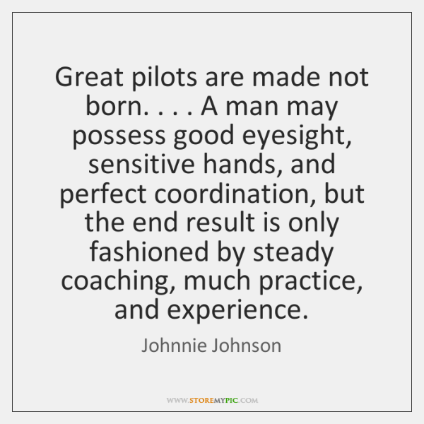 Great pilots are made not born. . . . A man may possess good eyesight, ...