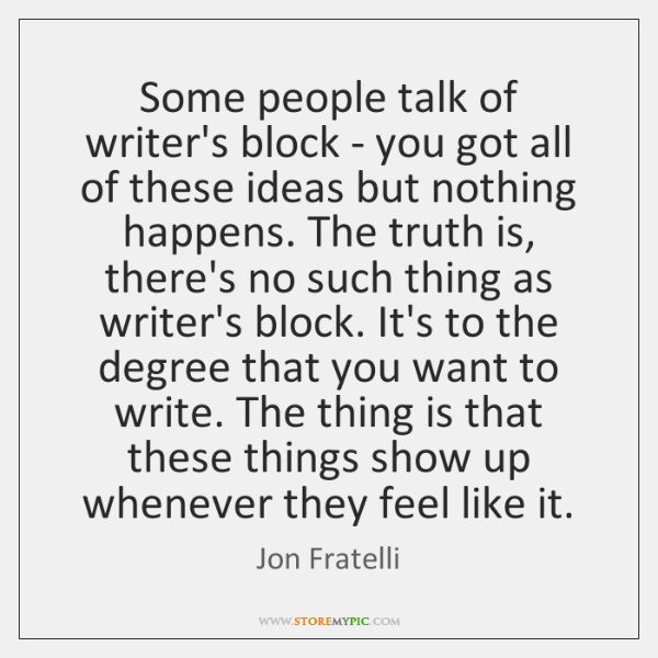Some people talk of writer's block - you got all of these ...
