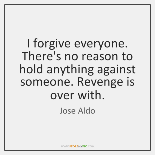 I forgive everyone. There's no reason to hold anything against someone. Revenge ...