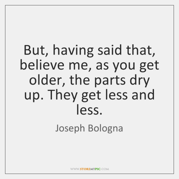But, having said that, believe me, as you get older, the parts ...