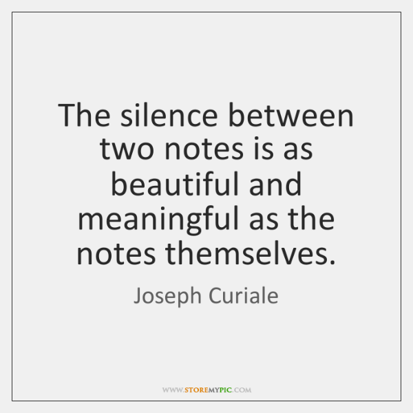 The silence between two notes is as beautiful and meaningful as the ...