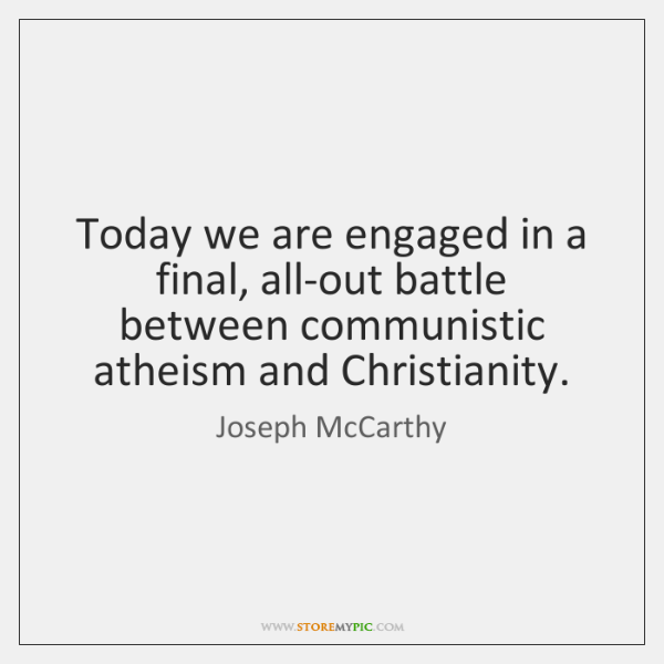 Today we are engaged in a final, all-out battle between communistic atheism ...