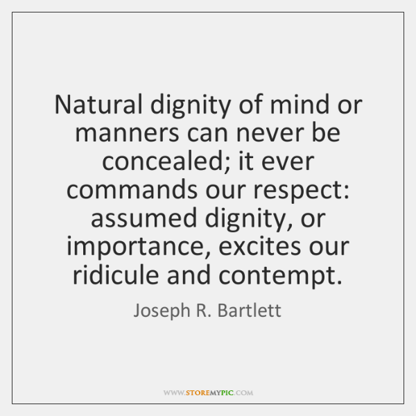 Natural dignity of mind or manners can never be concealed; it ever ...