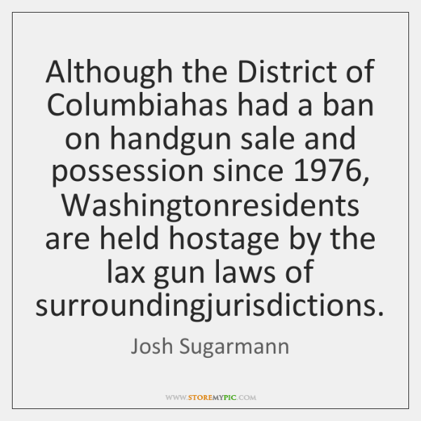 Although the District of Columbiahas had a ban on handgun sale and ...