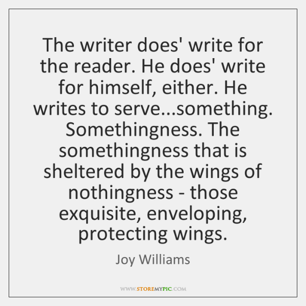The writer does' write for the reader. He does' write for himself, ...