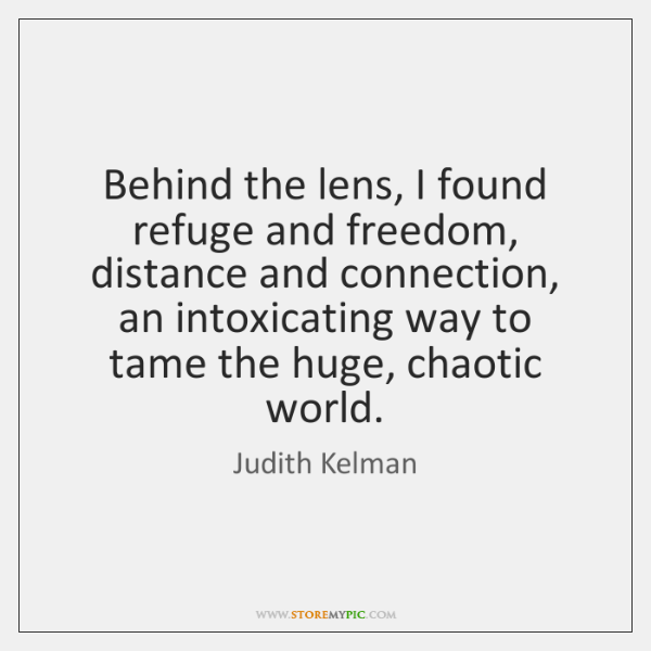Behind the lens, I found refuge and freedom, distance and connection, an ...