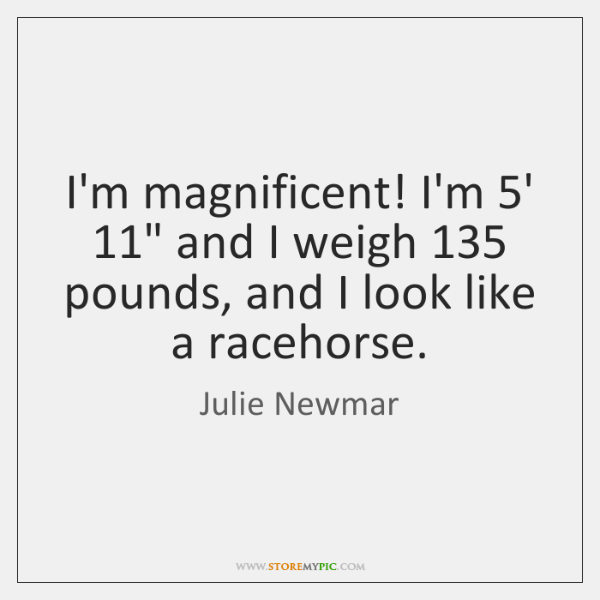I'm magnificent! I'm 5' 11