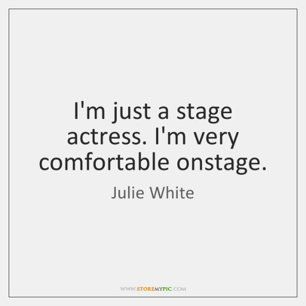 I'm just a stage actress. I'm very comfortable onstage.