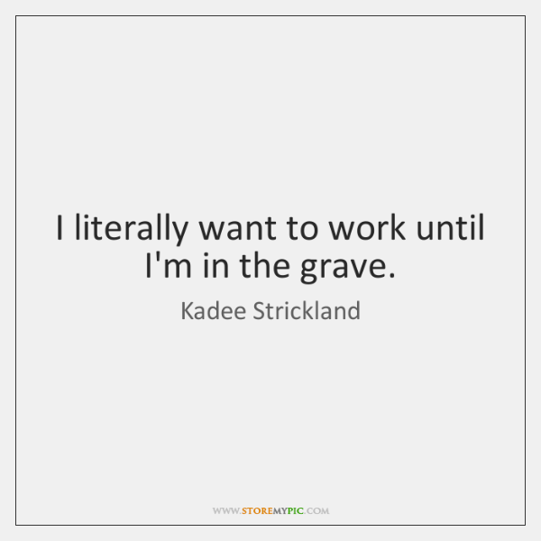 I literally want to work until I'm in the grave.