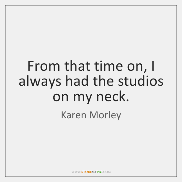 From that time on, I always had the studios on my neck.