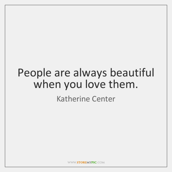 People are always beautiful when you love them.