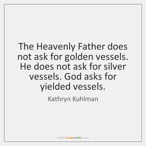 The Heavenly Father does not ask for golden vessels. He does not ...