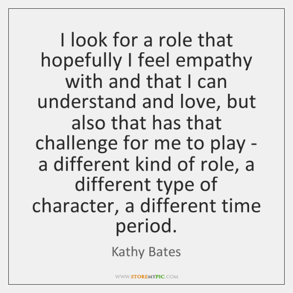 I look for a role that hopefully I feel empathy with and ...