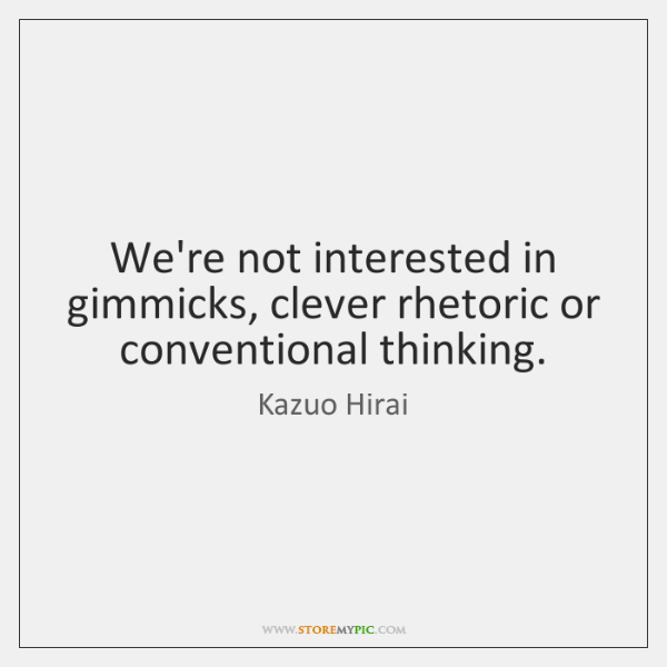 We're not interested in gimmicks, clever rhetoric or conventional thinking.