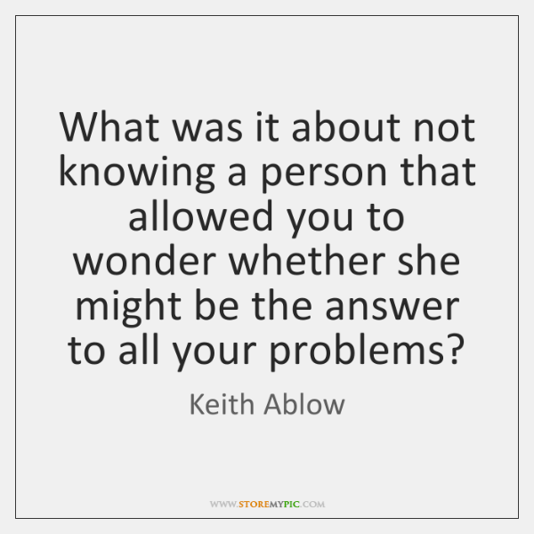 What was it about not knowing a person that allowed you to ...