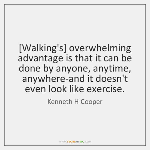 [Walking's] overwhelming advantage is that it can be done by anyone, anytime, ...