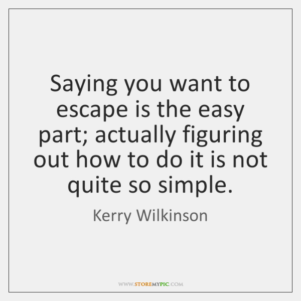 Saying you want to escape is the easy part; actually figuring out ...