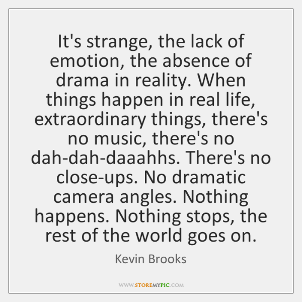 It's strange, the lack of emotion, the absence of drama in reality. ...