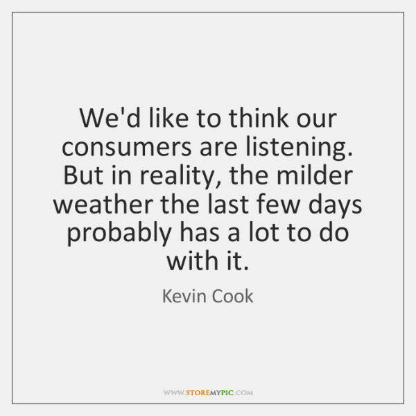 We'd like to think our consumers are listening. But in reality, the ...