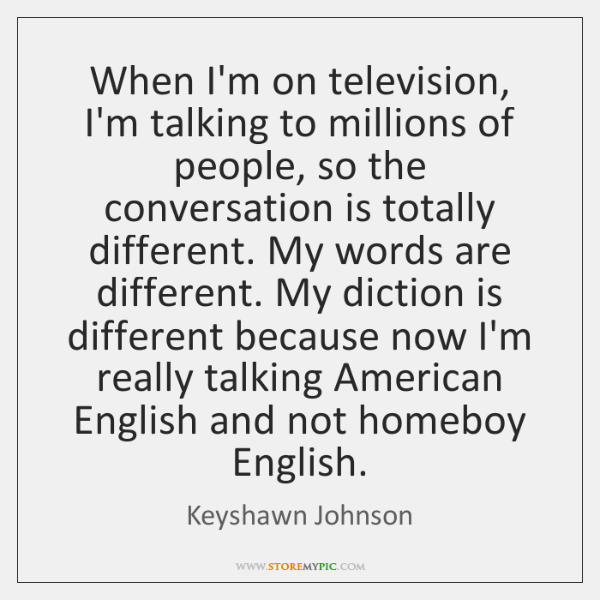 When I'm on television, I'm talking to millions of people, so the ...