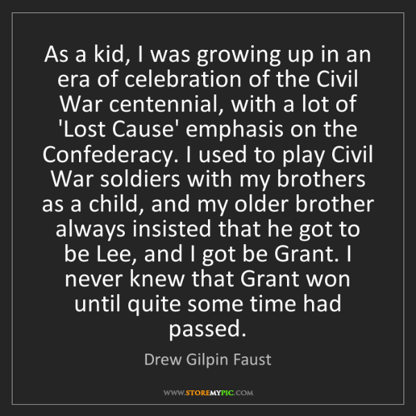 Drew Gilpin Faust: As a kid, I was growing up in an era of celebration of...