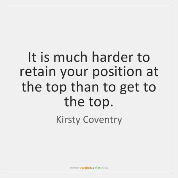 It is much harder to retain your position at the top than ...