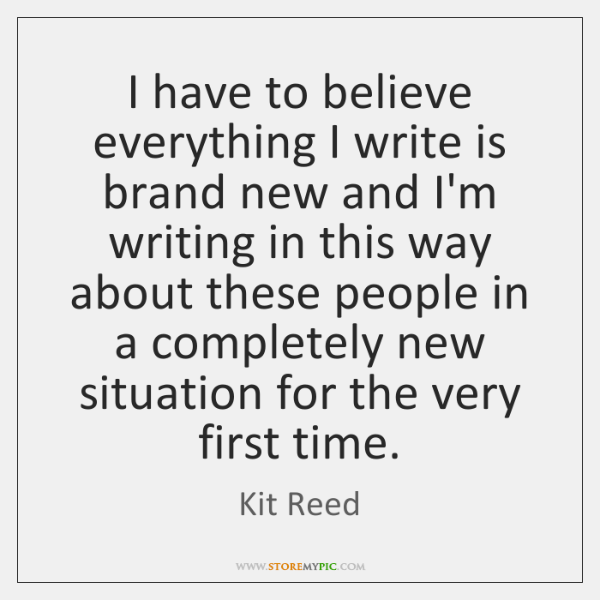 I have to believe everything I write is brand new and I'm ...