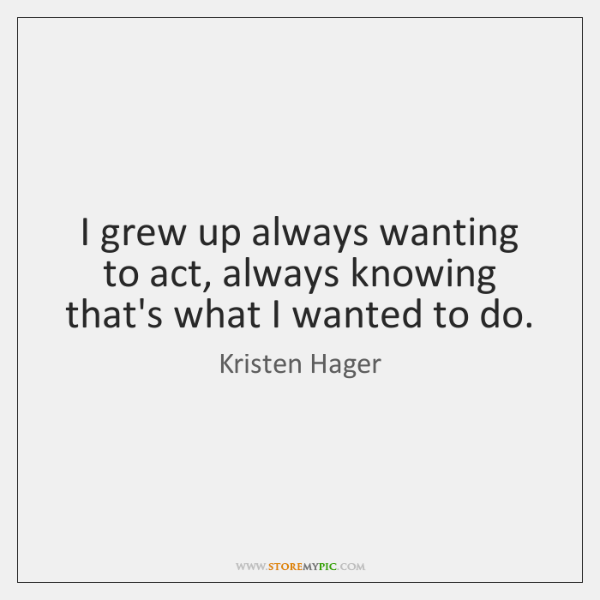 I grew up always wanting to act, always knowing that's what I ...
