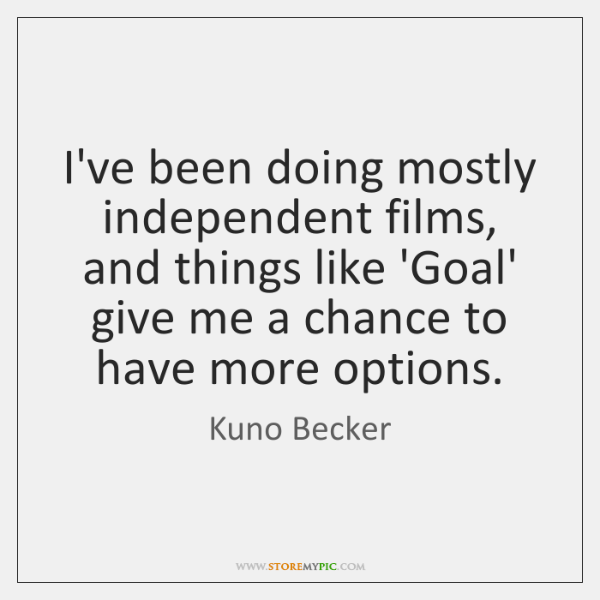 I've been doing mostly independent films, and things like 'Goal' give me ...