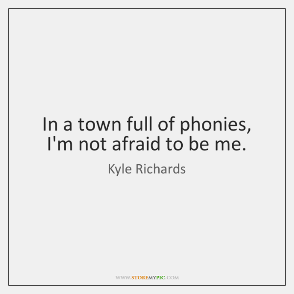 In a town full of phonies, I'm not afraid to be me.