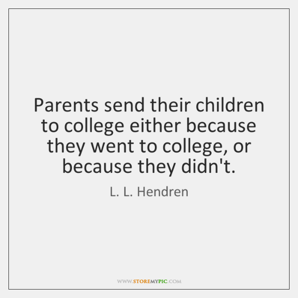 Parents send their children to college either because they went to college, ...