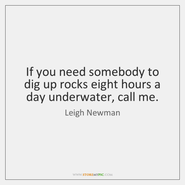 If you need somebody to dig up rocks eight hours a day ...