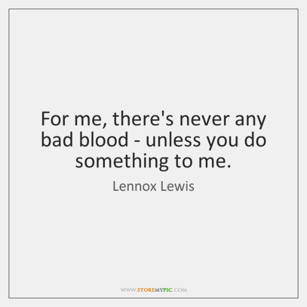 For me, there's never any bad blood - unless you do something ...