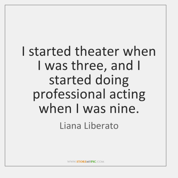 I started theater when I was three, and I started doing professional ...