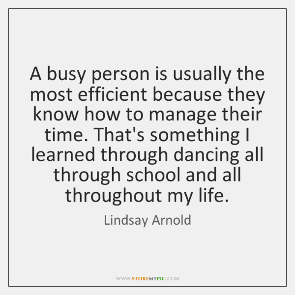 A busy person is usually the most efficient because they know how ...