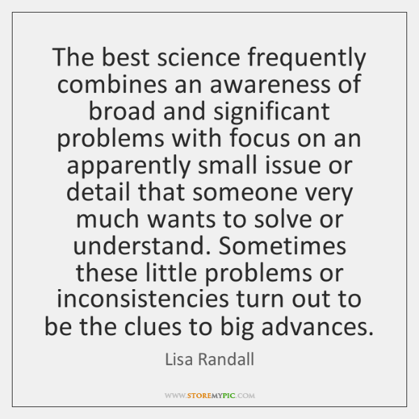 The best science frequently combines an awareness of broad and significant problems ...