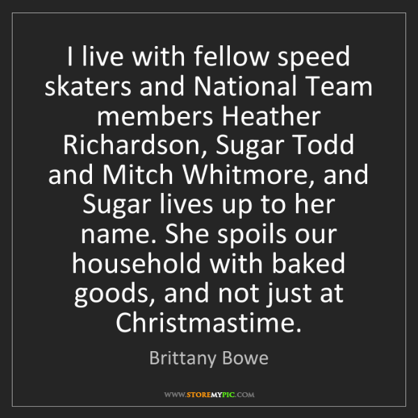 Brittany Bowe: I live with fellow speed skaters and National Team members...