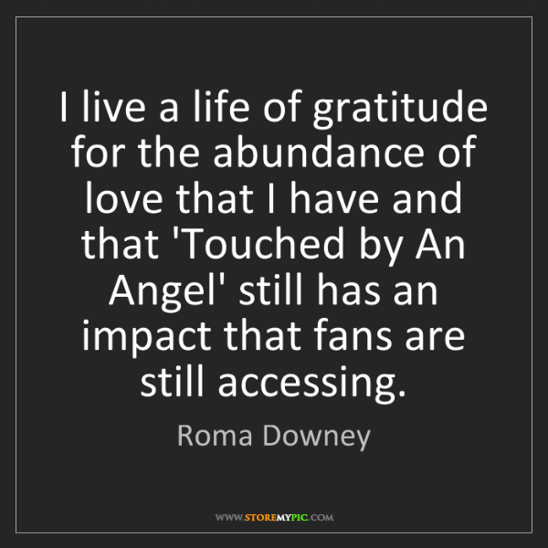 Roma Downey: I live a life of gratitude for the abundance of love...