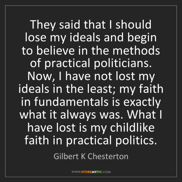 Gilbert K Chesterton: They said that I should lose my ideals and begin to believe...