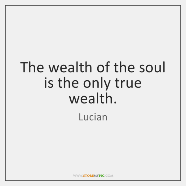 The wealth of the soul is the only true wealth.