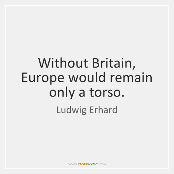 Without Britain, Europe would remain only a torso.