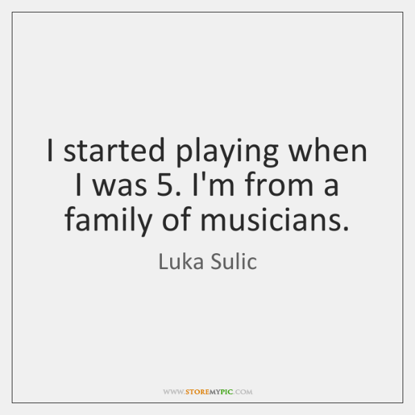 I started playing when I was 5. I'm from a family of musicians.