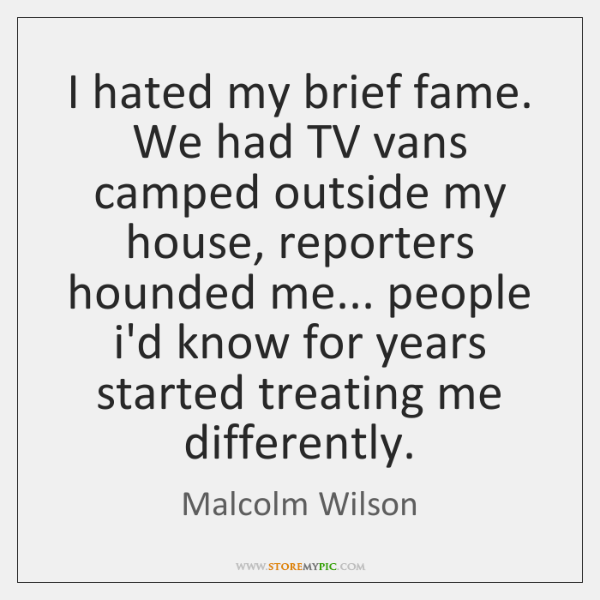 I hated my brief fame. We had TV vans camped outside my ...