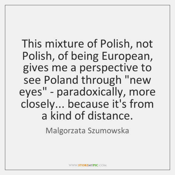 This mixture of Polish, not Polish, of being European, gives me a ...