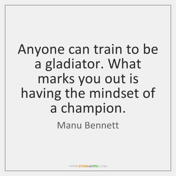 Anyone can train to be a gladiator. What marks you out is ...