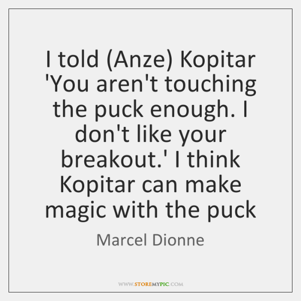 I told (Anze) Kopitar 'You aren't touching the puck enough. I don't ...