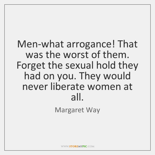 Men-what arrogance! That was the worst of them. Forget the sexual hold ...