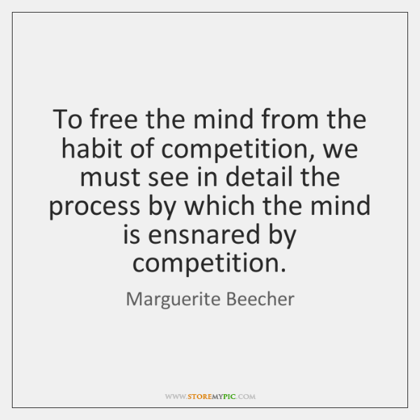 To free the mind from the habit of competition, we must see ...